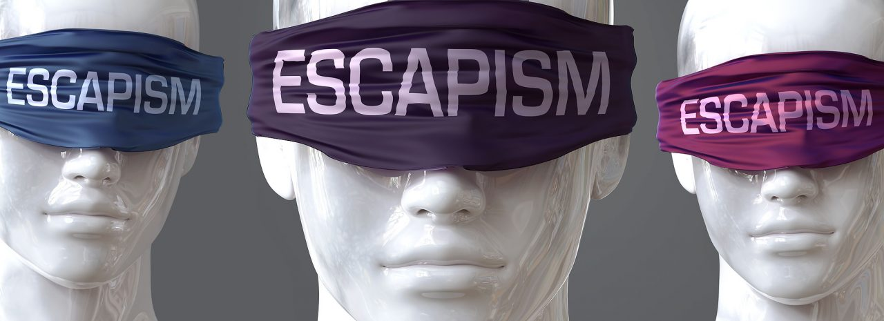 Escapism can blind our views and limit perspective